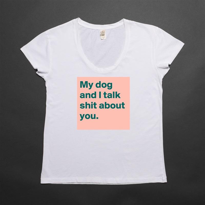 My dog and I talk shit about you. White Womens Women Shirt T-Shirt Quote Custom Roadtrip Satin Jersey