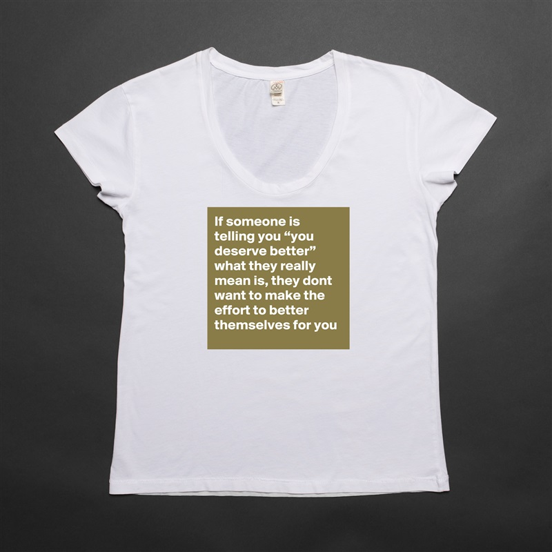 """If someone is telling you """"you deserve better"""" what they really mean is, they dont want to make the effort to better themselves for you White Womens Women Shirt T-Shirt Quote Custom Roadtrip Satin Jersey"""