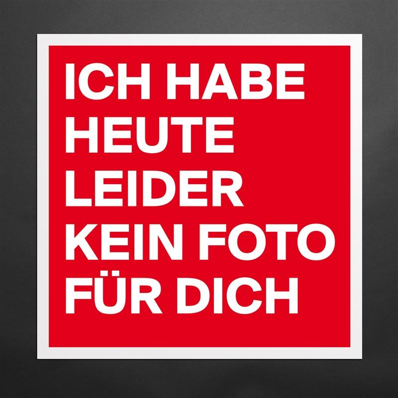 ICH HABE HEUTE LEIDER KEIN FOTO FÜR DICH - Museum-Quality