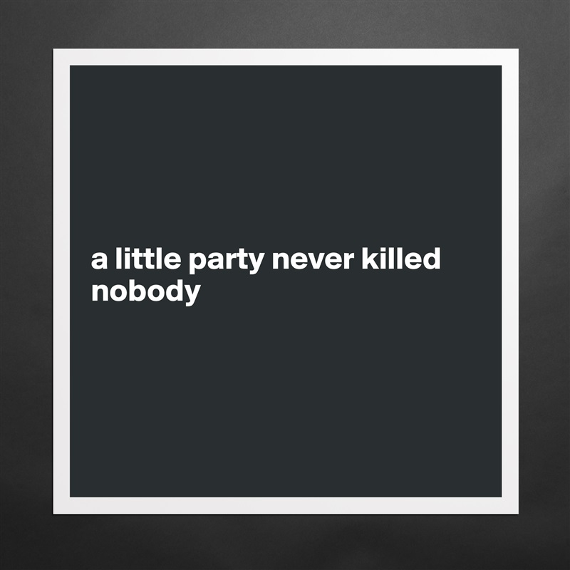 a little party never killed nobody      Matte White Poster Print Statement Custom