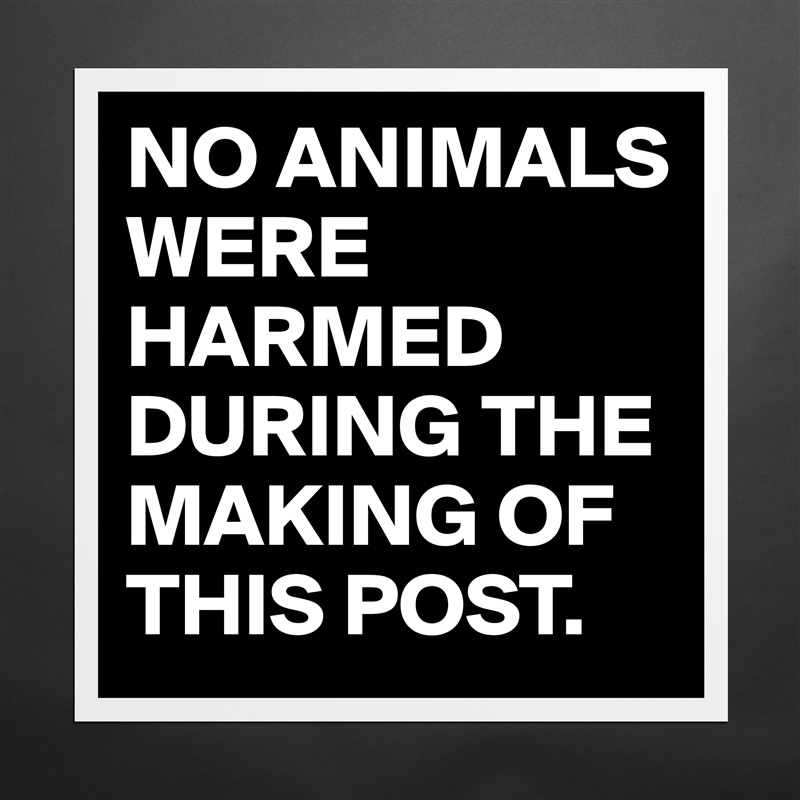 Image result for no animals were harmed