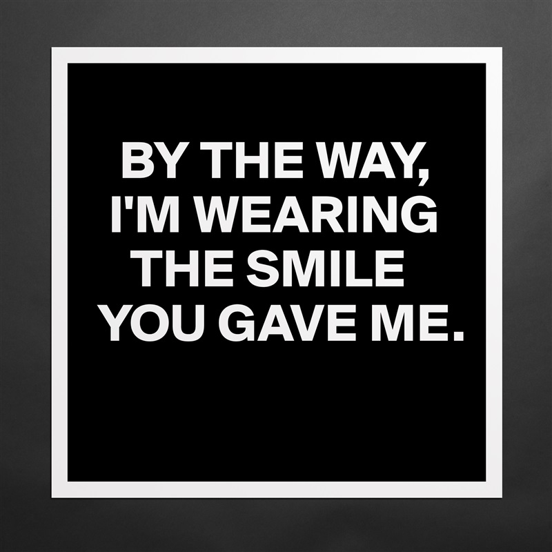 BY THE WAY,    I'M WEARING       THE SMILE   YOU GAVE ME.  Matte White Poster Print Statement Custom
