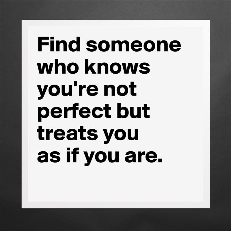 Find someone who knows you're not perfect but treats you  as if you are.  Matte White Poster Print Statement Custom