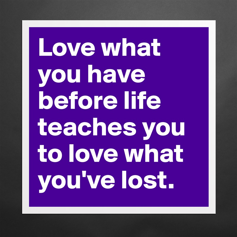 Love what you have before life teaches you to love what you've lost. Matte White Poster Print Statement Custom