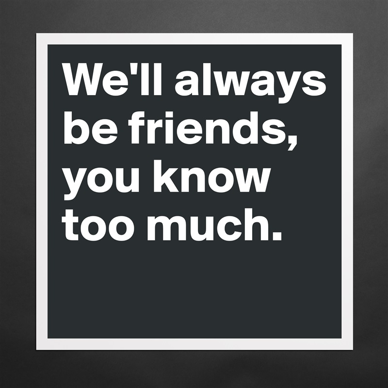 We'll always be friends, you know too much.  Matte White Poster Print Statement Custom
