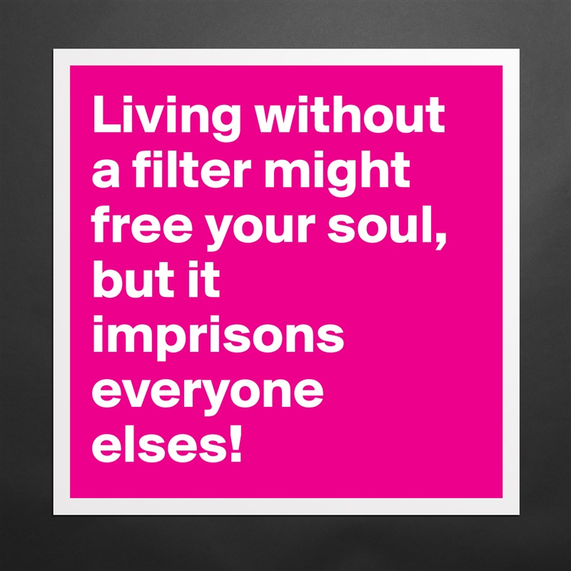 Living without a filter might free your soul, but it imprisons everyone elses! Matte White Poster Print Statement Custom