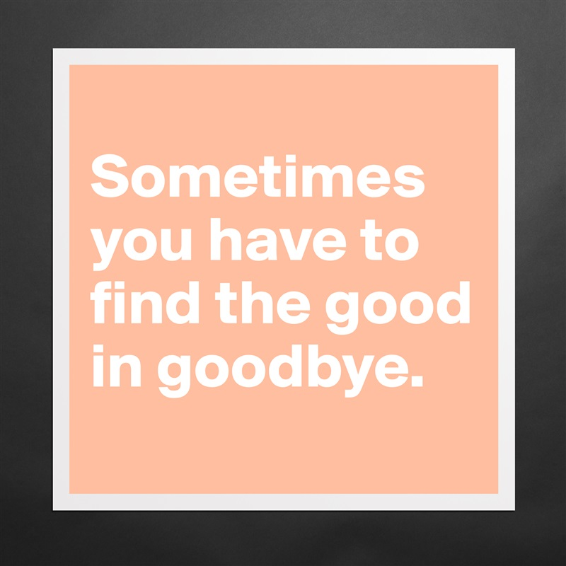 Sometimes you have to find the good in goodbye.  Matte White Poster Print Statement Custom