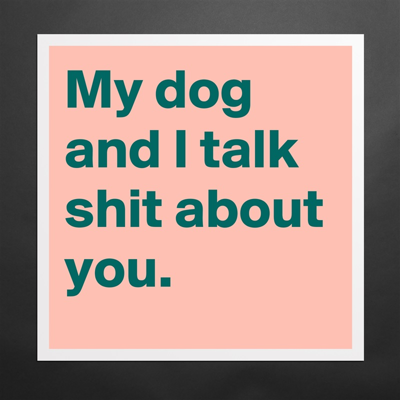 My dog and I talk shit about you. Matte White Poster Print Statement Custom