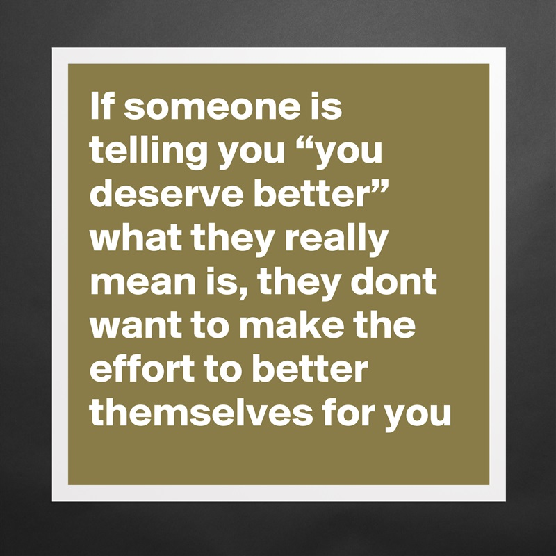 """If someone is telling you """"you deserve better"""" what they really mean is, they dont want to make the effort to better themselves for you Matte White Poster Print Statement Custom"""