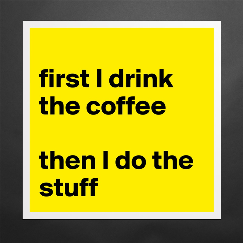 first I drink the coffee   then I do the stuff Matte White Poster Print Statement Custom