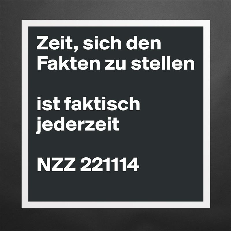 Zeit, sich den Fakten zu stellen  ist faktisch jederzeit  NZZ 221114 Matte White Poster Print Statement Custom