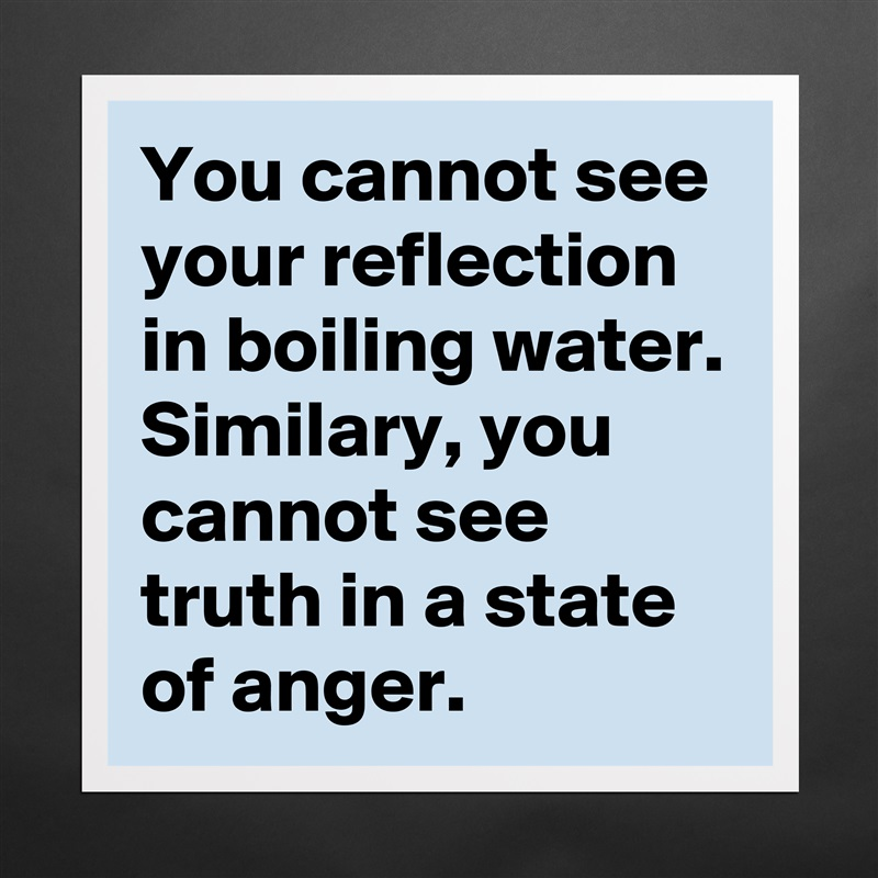 You cannot see your reflection in boiling water. Similary, you cannot see truth in a state of anger.   Matte White Poster Print Statement Custom