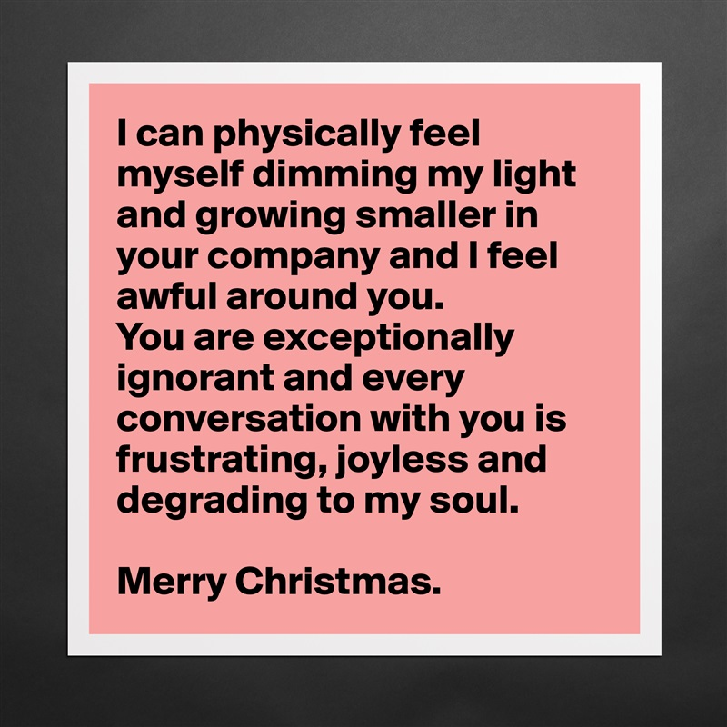 I can physically feel myself dimming my light and growing smaller in your company and I feel awful around you.  You are exceptionally ignorant and every conversation with you is frustrating, joyless and  degrading to my soul.  Merry Christmas. Matte White Poster Print Statement Custom