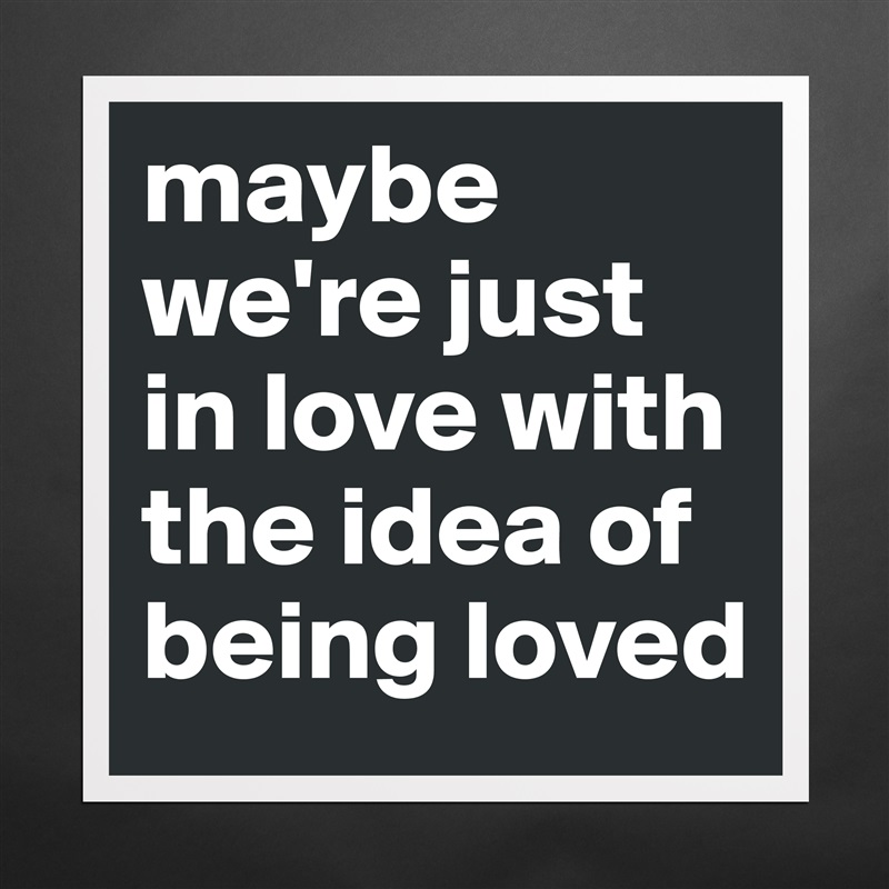 maybe we're just in love with the idea of being loved  Matte White Poster Print Statement Custom