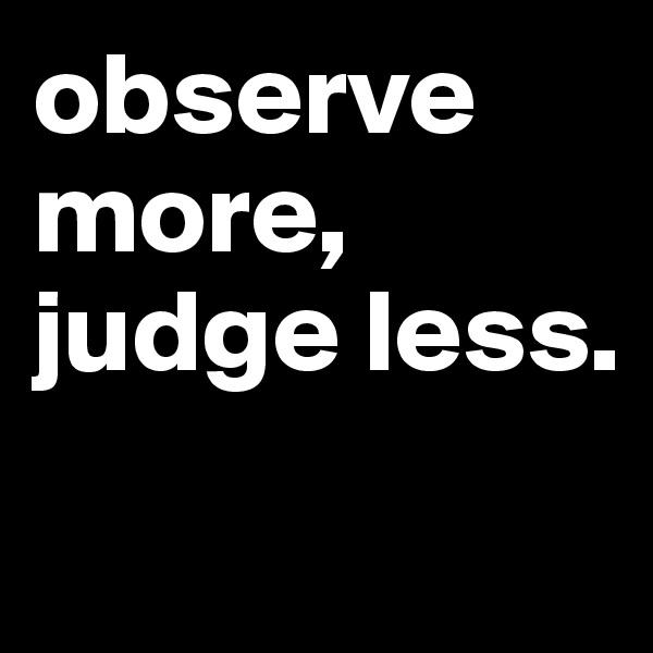 observe more, judge less.