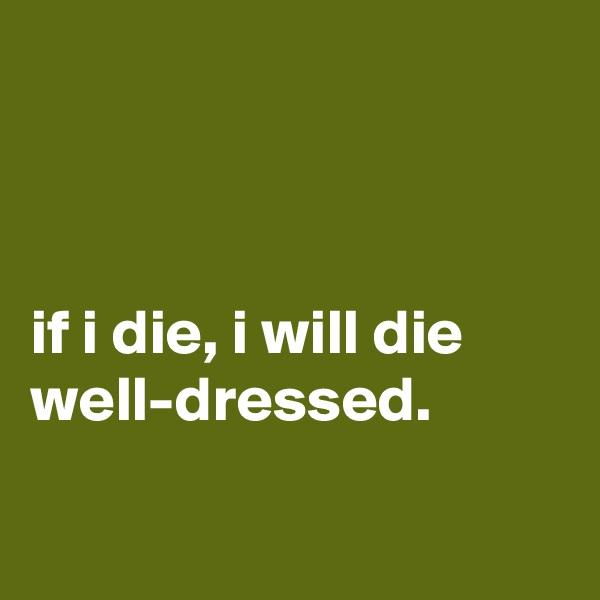 if i die, i will die well-dressed.