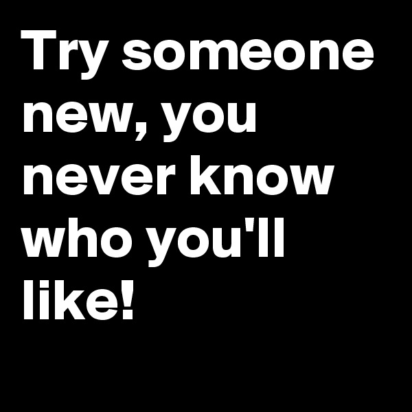 Try someone new, you never know who you'll like!