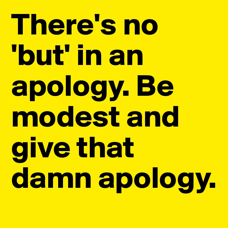 There's no 'but' in an apology. Be modest and give that damn apology.