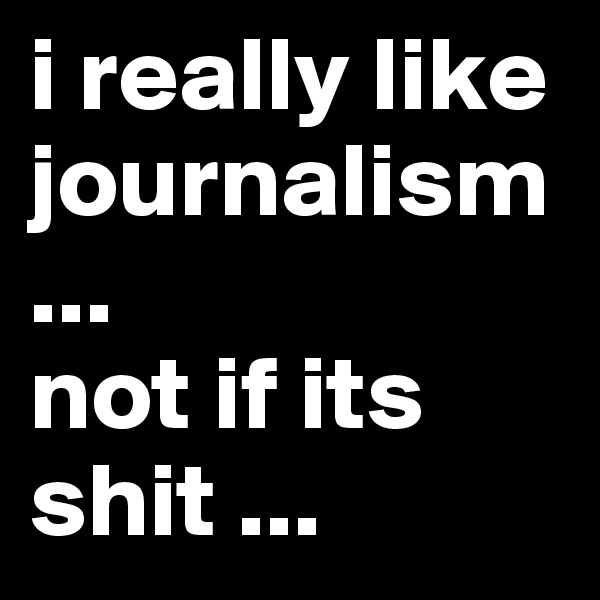 i really like journalism... not if its shit ...