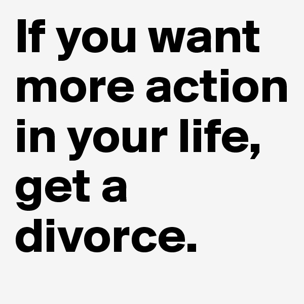 If you want more action in your life, get a divorce.