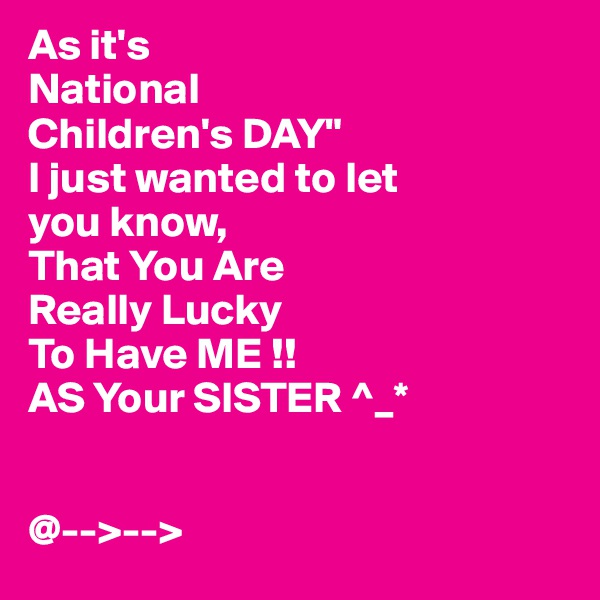 "As it's  National Children's DAY"" I just wanted to let you know, That You Are  Really Lucky To Have ME !! AS Your SISTER ^_*   @-->-->"