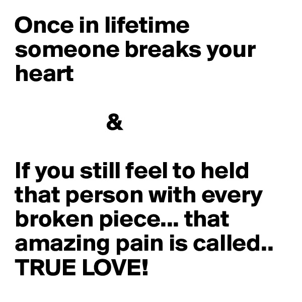 Once in lifetime someone breaks your heart                     &   If you still feel to held that person with every broken piece... that amazing pain is called.. TRUE LOVE!