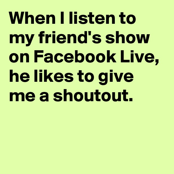 When I listen to my friend's show on Facebook Live, he likes to give me a shoutout.