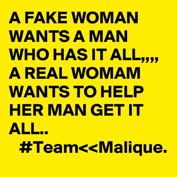 A FAKE WOMAN WANTS A MAN WHO HAS IT ALL,,,, A REAL WOMAM WANTS TO HELP HER MAN GET IT ALL..    #Team<<Malique.