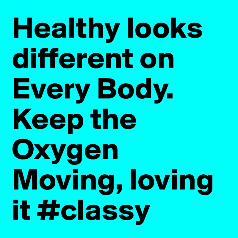 Healthy looks different on Every Body. Keep the Oxygen Moving, loving it #classy