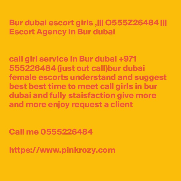 Bur dubai escort girls ,    O555Z26484     Escort Agency in Bur dubai   call girl service in Bur dubai +971 555226484 (just out call)bur dubai female escorts understand and suggest best best time to meet call girls in bur dubai and fully staisfaction give more and more enjoy request a client   Call me 0555226484  https://www.pinkrozy.com