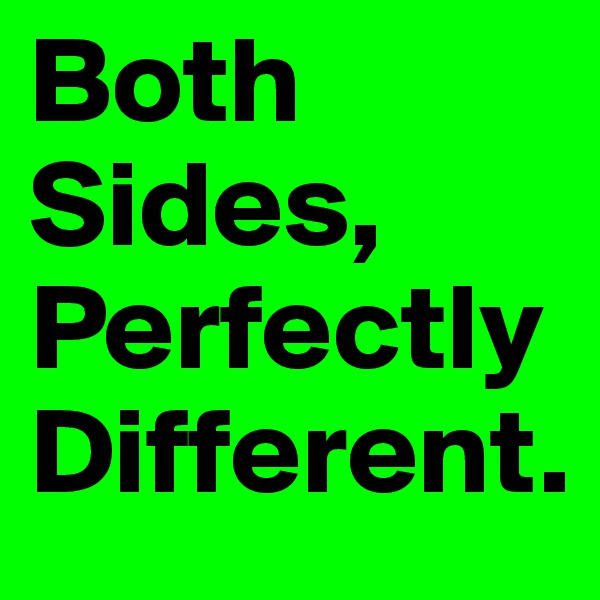 Both Sides, Perfectly  Different.
