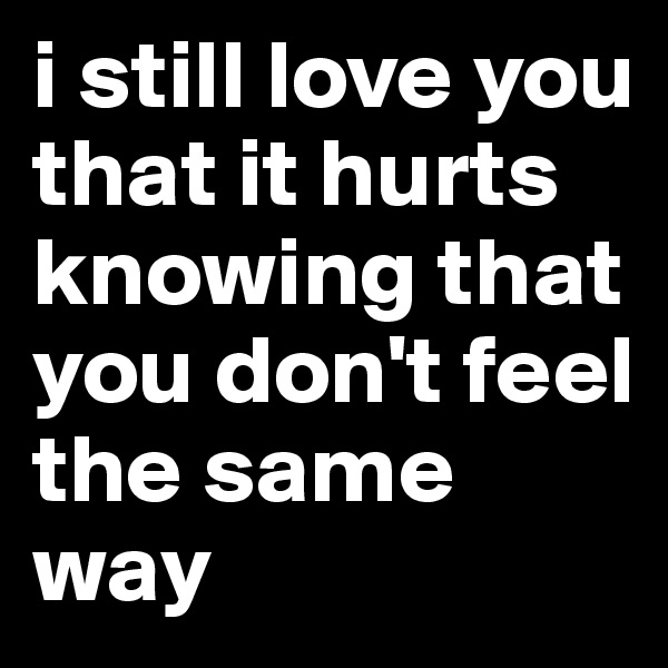 i still love you that it hurts knowing that you don't feel the same way
