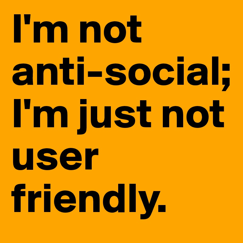 I'm not anti-social; I'm just not user friendly.
