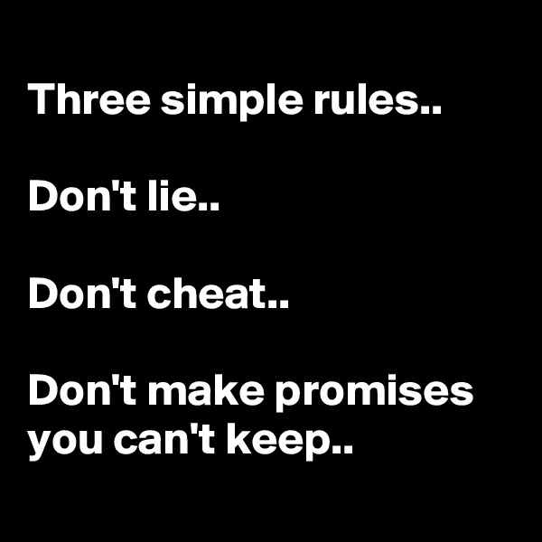 Three simple rules..  Don't lie..  Don't cheat..  Don't make promises you can't keep..