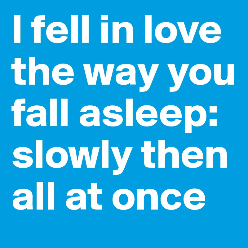 I fell in love the way you fall asleep: slowly then all at once