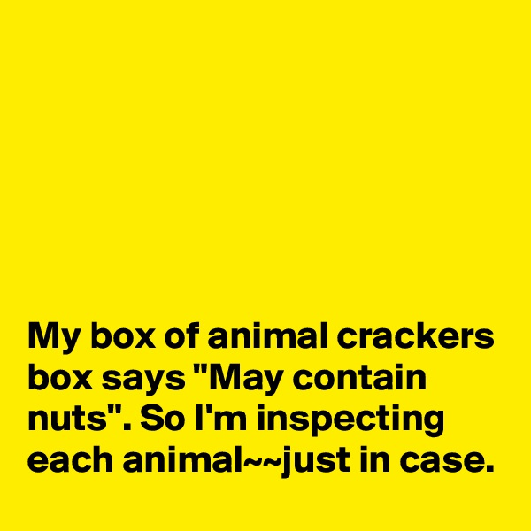 "My box of animal crackers box says ""May contain nuts"". So I'm inspecting each animal~~just in case."