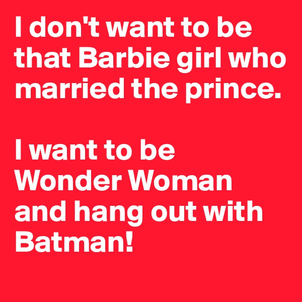 I don't want to be that Barbie girl who married the prince.   I want to be Wonder Woman and hang out with Batman!