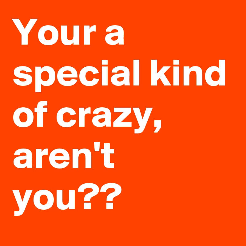 Your a special kind of crazy, aren't you??