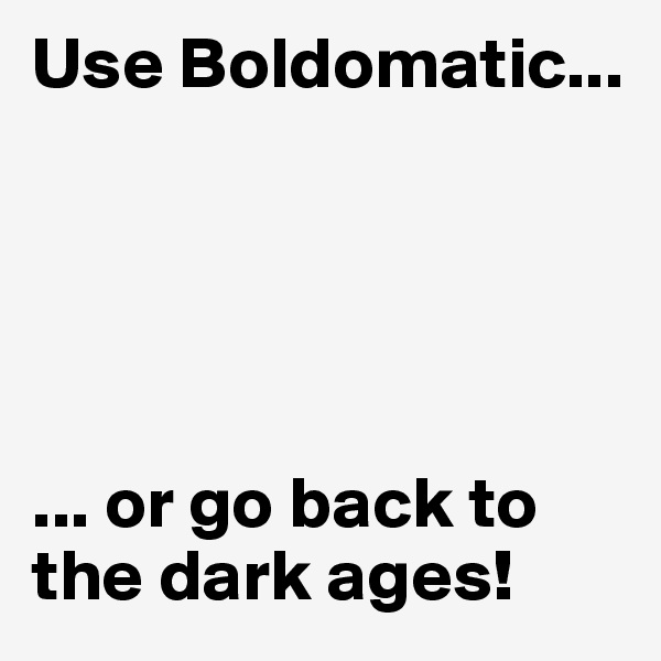 Use Boldomatic...      ... or go back to the dark ages!