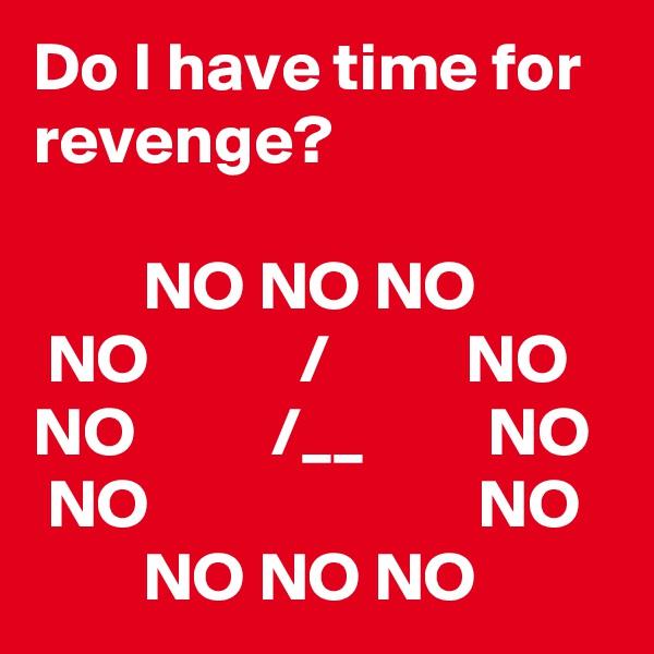 Do I have time for revenge?          NO NO NO  NO           /          NO NO          /__         NO  NO                        NO         NO NO NO