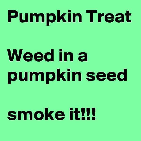 Pumpkin Treat  Weed in a pumpkin seed  smoke it!!!