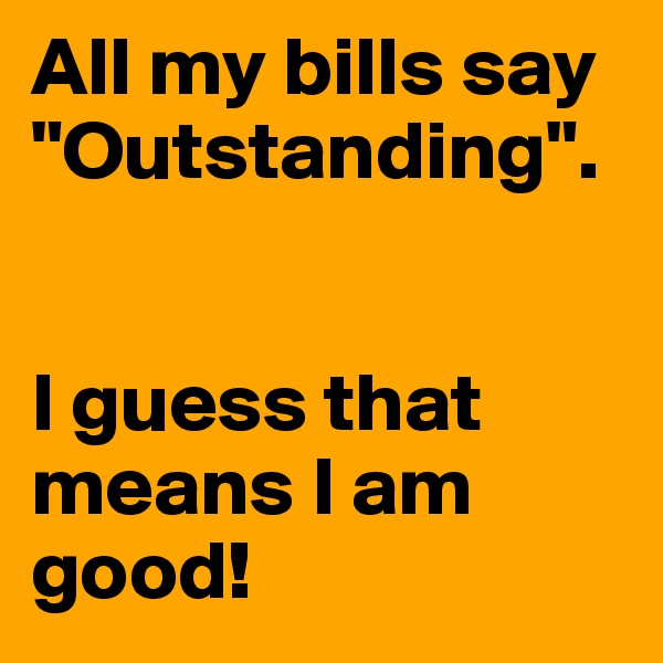 "All my bills say ""Outstanding"".   I guess that means I am good!"