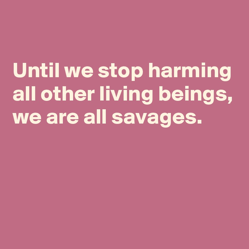 Until we stop harming all other living beings, we are all savages.