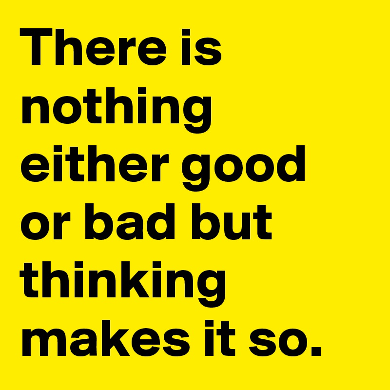 There is nothing either good or bad but thinking makes it so.