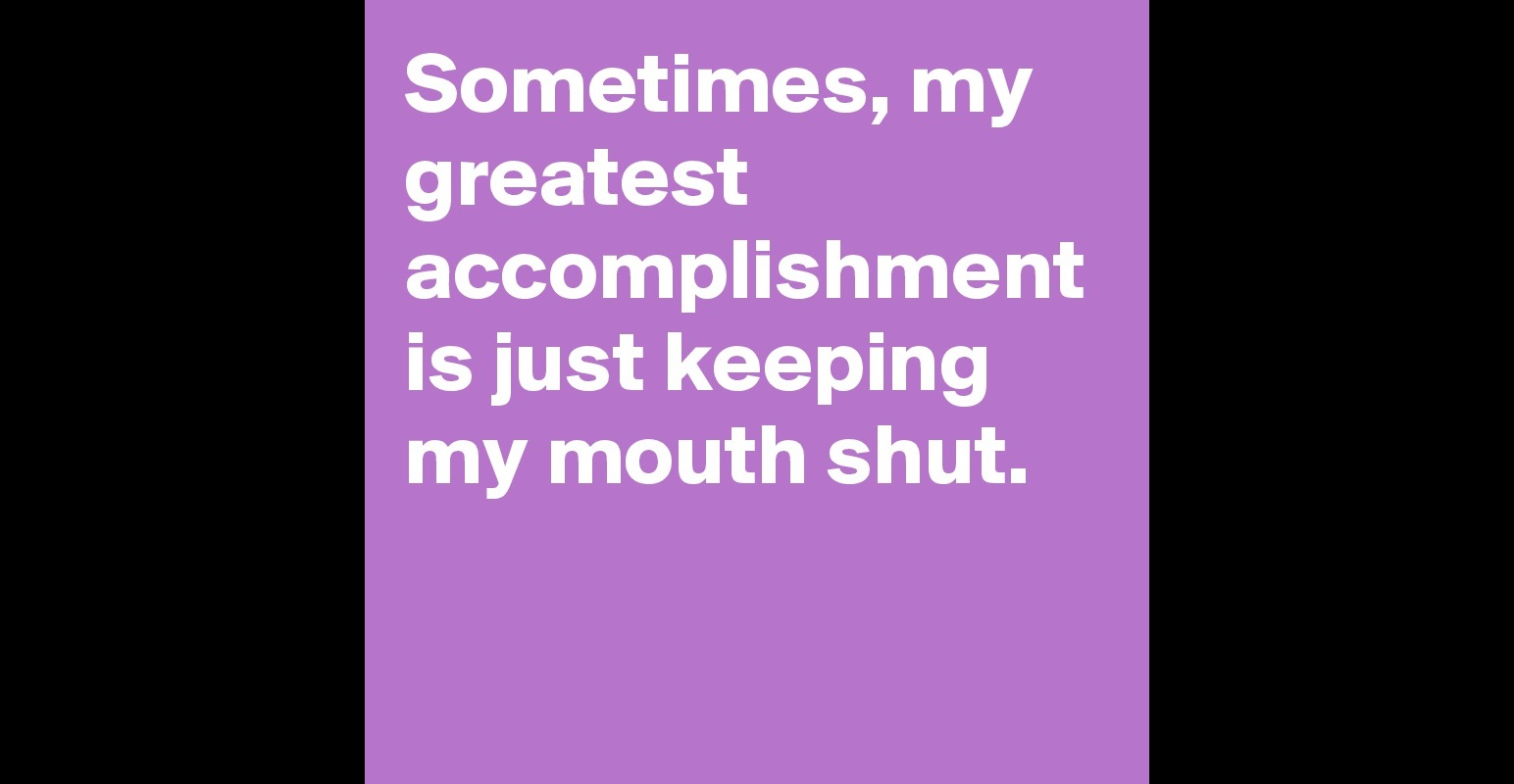 sometimes my greatest accomplishment is just keeping my mouth sometimes my greatest accomplishment is just keeping my mouth shut post by brenlouwin on boldomatic
