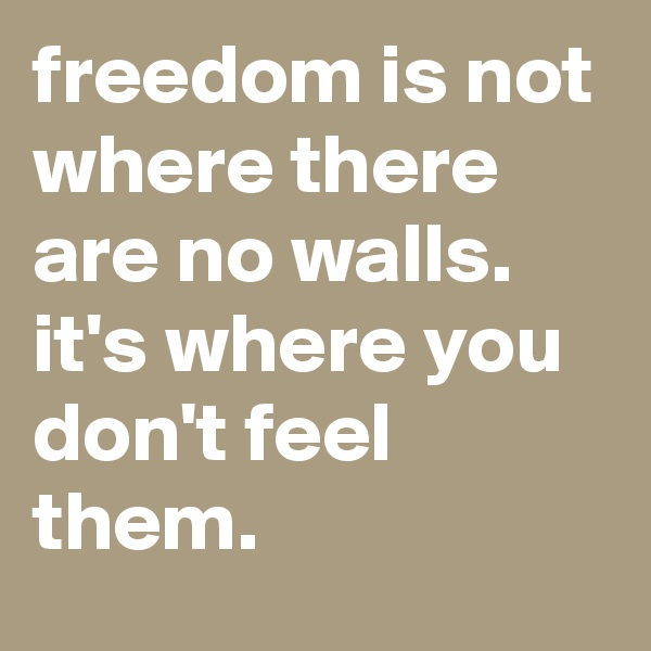 freedom is not where there are no walls. it's where you don't feel them.