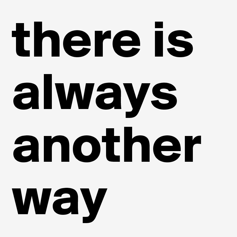 there is always another way