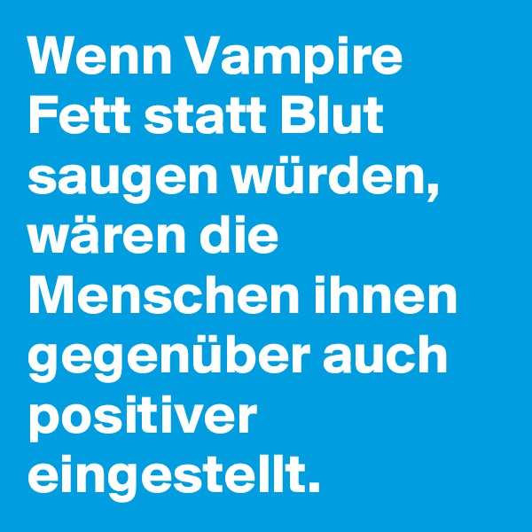 Wenn Vampire Fett statt Blut saugen würden, wären die Menschen ihnen gegenüber auch positiver eingestellt.