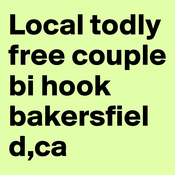 Local todly free couple bi hook bakersfield,ca