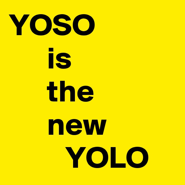 YOSO       is       the       new          YOLO